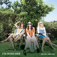 I'm With Her - See You Around