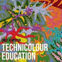 Only A Visitor - Technicolour Education