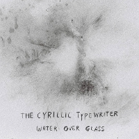 The Cyrillic Typewriter - Water Over Glass