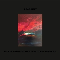 Deadbeat - Wax Poetic For This Our Great Resolve